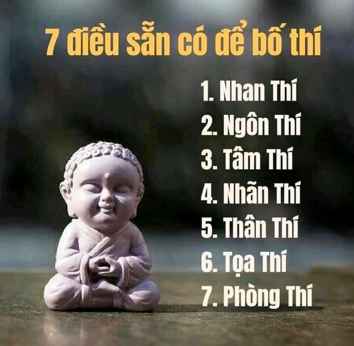 🙏Chắp tay con hỏi..?   Phật ơi, Người ta giàu thế là do nhân gì? Phật cười khuôn mặt từ bi, Bố thí, làm phước nhân này giàu sang. Nhưng mà số con bần hàn, Của đâu mà có cưu mang cho người? Phật vẫn khuôn mặt cười tươi, Nhưng con sẵn có bảy điều như sau: Nhan thí - Nụ cười cho nhau, Dù thương, dù ghét trao nhau ấm lòng. Ngôn thí - Ái ngữ sạch trong, Lời hay ý đẹp cho đời thêm tươi. Tâm thí - Lòng biết ơn người, Trải tâm hoà ái yêu thương người thù. Nhãn thí - Ánh mắt hiền từ, Nhìn thẳng không động tâm từ yêu thương. Thân thí - Hành động hiền lương, Nhặt mảnh chai vụn bên đường con đi. Toạ thí - Nhường đường khi đi, Chỗ con ngồi đó có khi người cần. Phòng thí - Bao dung ân cần, Tha thứ cho kẻ bao lần lầm than. Cho người cảm giác bình an, Luôn thấy vui vẻ khi nhìn thấy con. Những việc như thế hãy còn, Giúp người, giúp vật ấy là giúp con..!  (theo : Thích Quảng Tịnh )